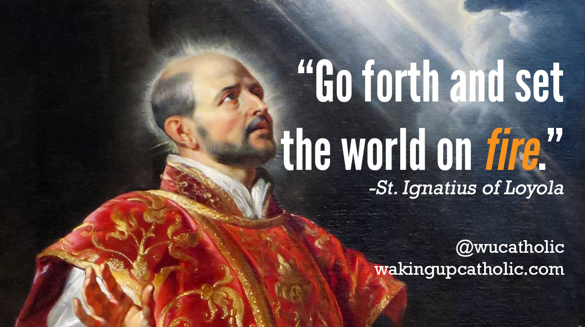 St. Ignatius of Loyola - Go forth and set the world on fire.